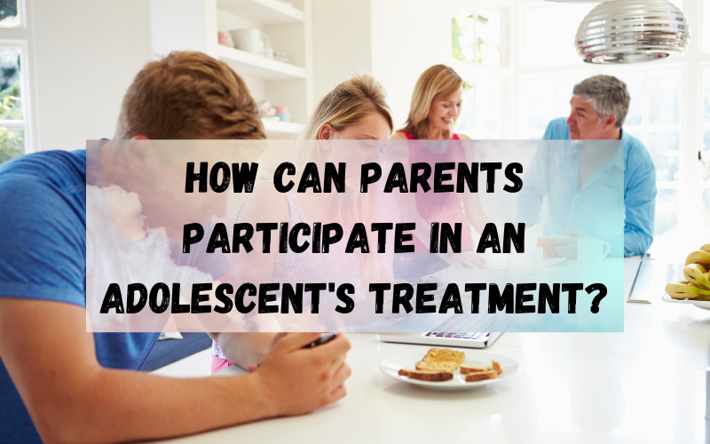 How Can Parents Participate in An Adolescent's Treatment?